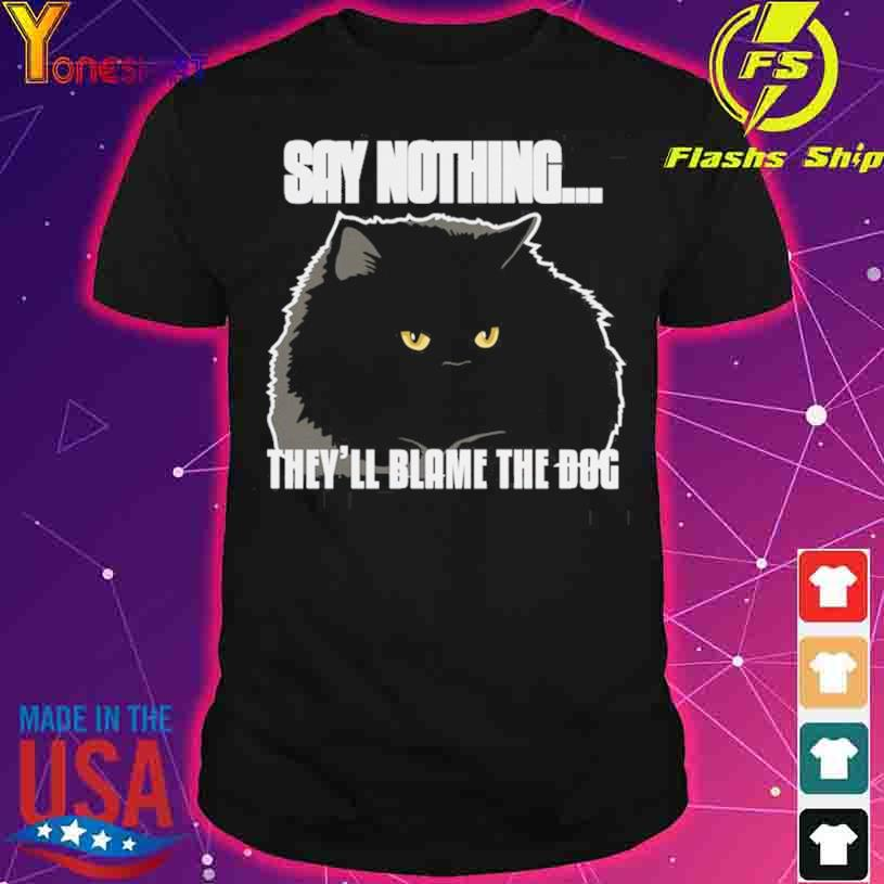 Black Cat Say Nothing They'll Blame The Dog shirt