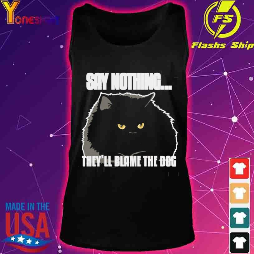 Black Cat Say Nothing They'll Blame The Dog s tank top
