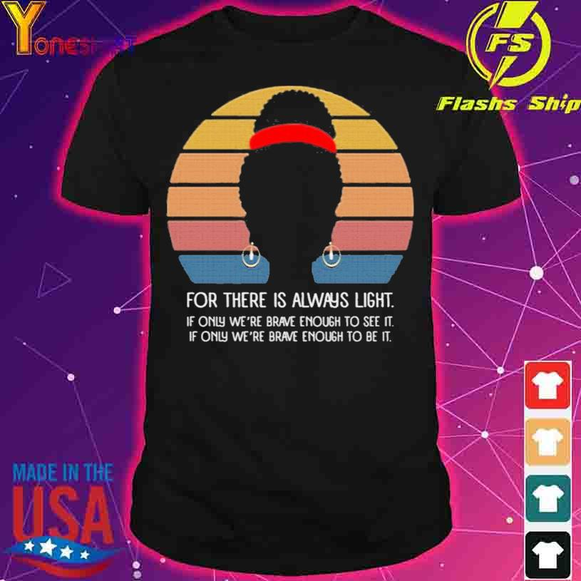 Black Girl For There Is Always Light if Only We're Brave Enough to See It Vintage Shirt