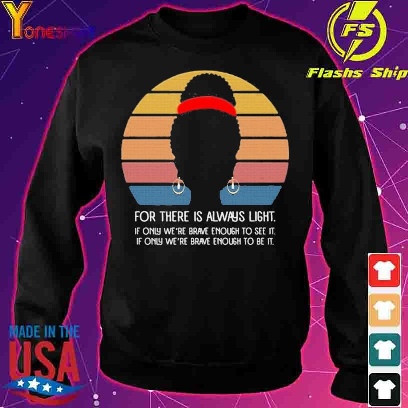 Black Girl For There Is Always Light if Only We're Brave Enough to See It Vintage Shirt sweater