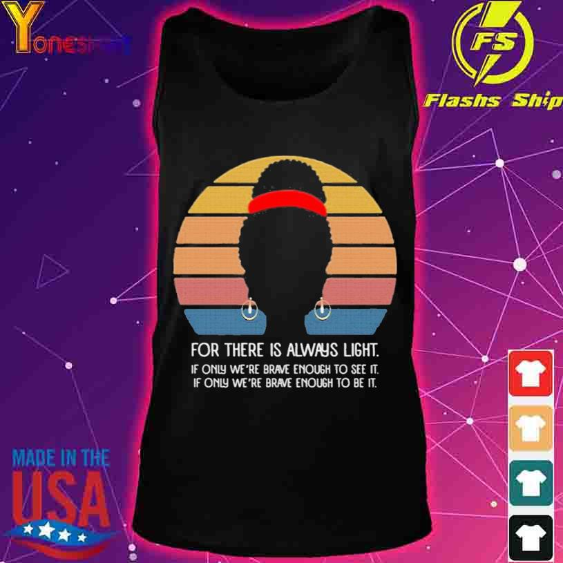 Black Girl For There Is Always Light if Only We're Brave Enough to See It Vintage Shirt tank top